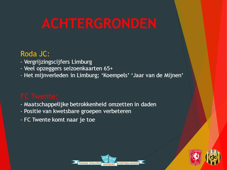 ACHTERGRONDEN Roda JC: - Vergrijzingscijfers Limburg - Veel opzeggers seizoenkaarten 65+ - Het mijnverleden in Limburg; 'Koempels' 'Jaar van de Mijnen' FC Twente: - Maatschappelijke betrokkenheid omzetten in daden - Positie van kwetsbare groepen verbeteren - FC Twente komt naar je toe