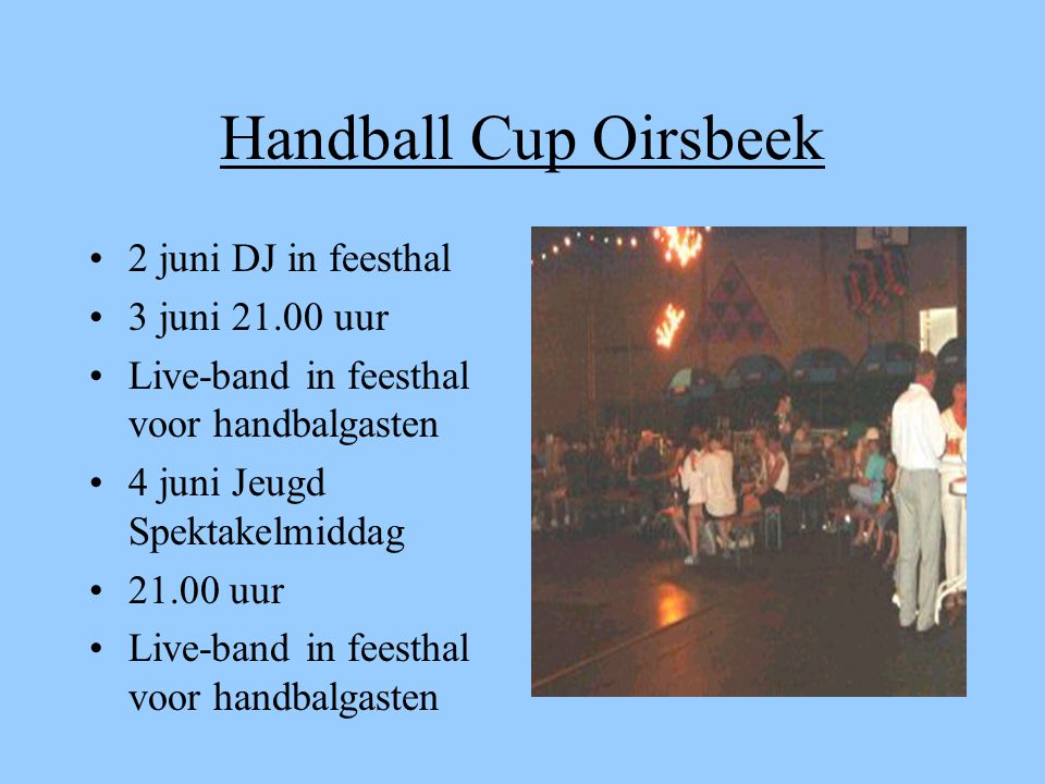 Handball Cup Oirsbeek 2 juni DJ in feesthal 3 juni 21.00 uur Live-band in feesthal voor handbalgasten 4 juni Jeugd Spektakelmiddag 21.00 uur Live-band in feesthal voor handbalgasten