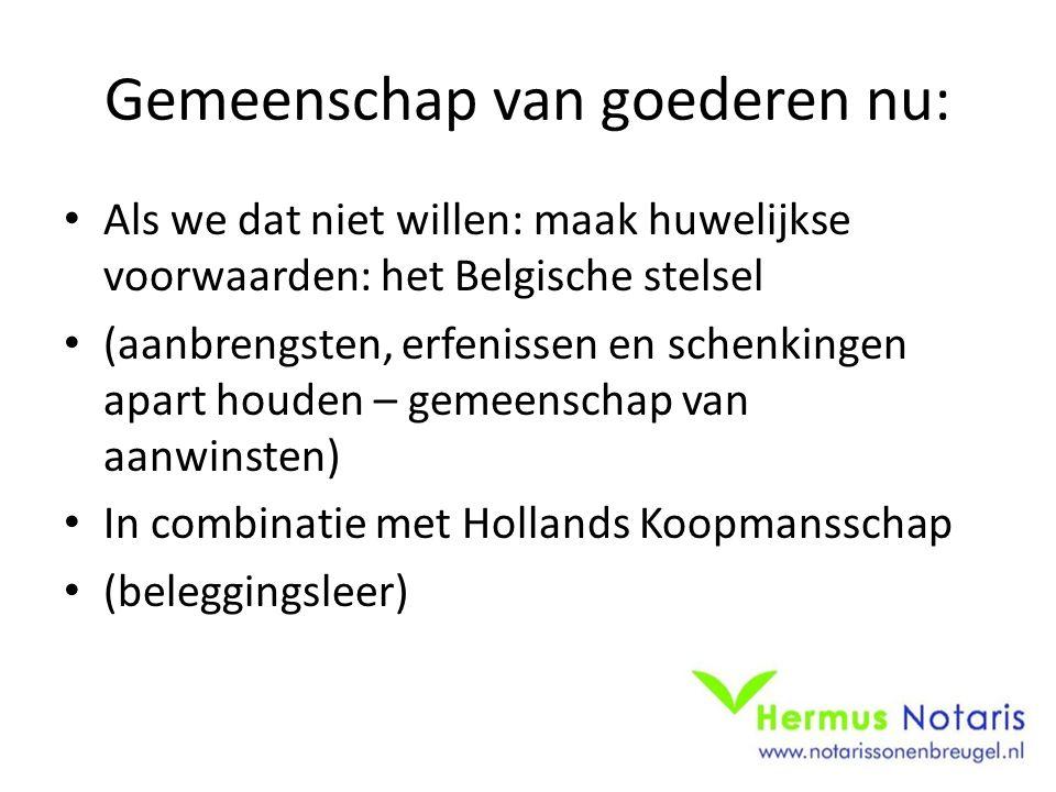 Gemeenschap van goederen nu: Als we dat niet willen: maak huwelijkse voorwaarden: het Belgische stelsel (aanbrengsten, erfenissen en schenkingen apart houden – gemeenschap van aanwinsten) In combinatie met Hollands Koopmansschap (beleggingsleer)