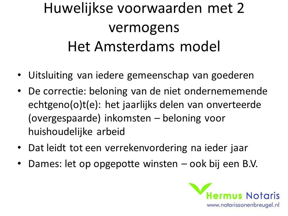 Huwelijkse voorwaarden met 2 vermogens Het Amsterdams model Uitsluiting van iedere gemeenschap van goederen De correctie: beloning van de niet ondernememende echtgeno(o)t(e): het jaarlijks delen van onverteerde (overgespaarde) inkomsten – beloning voor huishoudelijke arbeid Dat leidt tot een verrekenvordering na ieder jaar Dames: let op opgepotte winsten – ook bij een B.V.