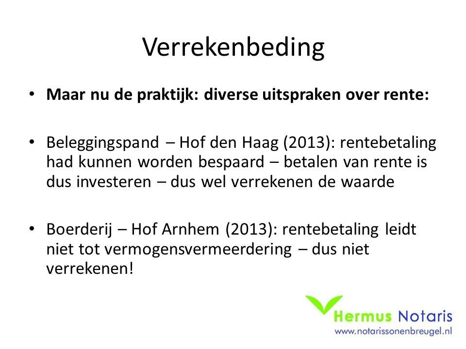 Verrekenbeding Maar nu de praktijk: diverse uitspraken over rente: Beleggingspand – Hof den Haag (2013): rentebetaling had kunnen worden bespaard – betalen van rente is dus investeren – dus wel verrekenen de waarde Boerderij – Hof Arnhem (2013): rentebetaling leidt niet tot vermogensvermeerdering – dus niet verrekenen!