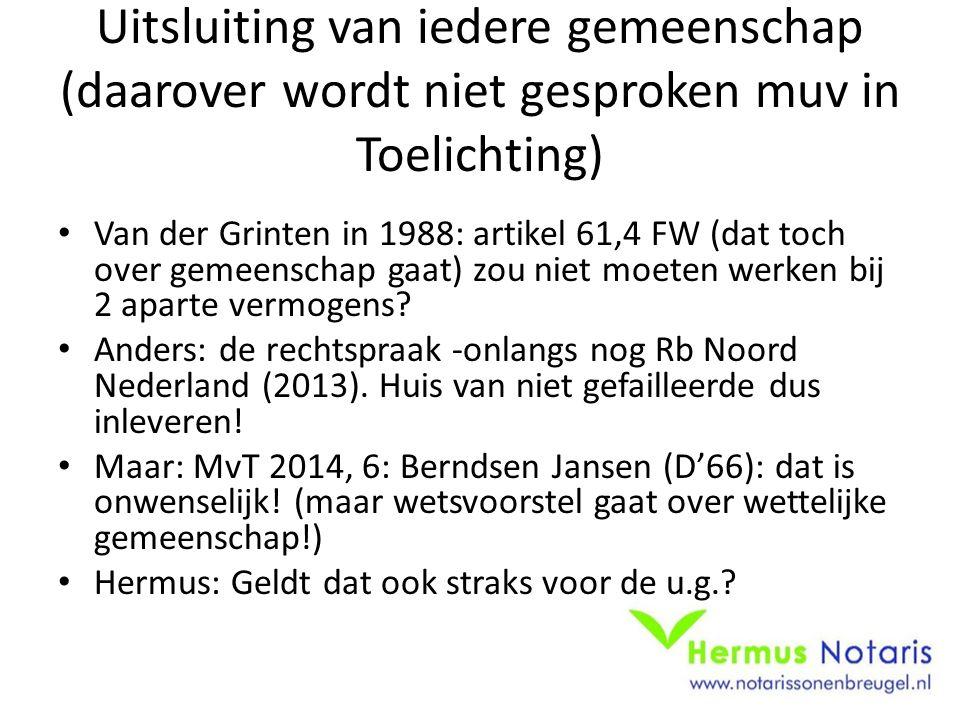 Uitsluiting van iedere gemeenschap (daarover wordt niet gesproken muv in Toelichting) Van der Grinten in 1988: artikel 61,4 FW (dat toch over gemeenschap gaat) zou niet moeten werken bij 2 aparte vermogens.