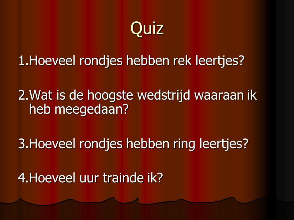 Quiz 1.Hoeveel rondjes hebben rek leertjes? 2.Wat is de hoogste wedstrijd waaraan ik heb meegedaan? 3.Hoeveel rondjes hebben ring leertjes? 4.Hoeveel