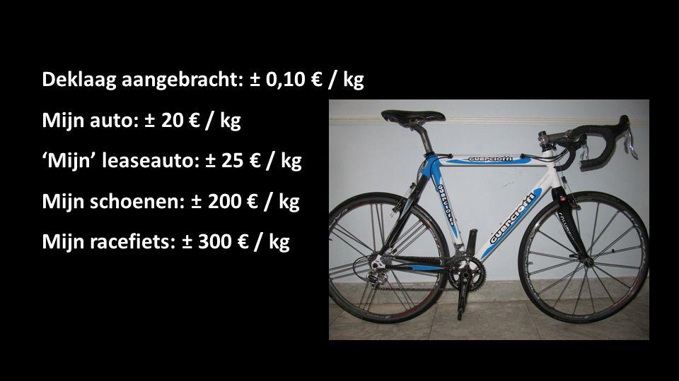 Deklaag aangebracht: ± 0,10 € / kg Mijn auto: ± 20 € / kg 'Mijn' leaseauto: ± 25 € / kg Mijn schoenen: ± 200 € / kg Mijn racefiets: ± 300 € / kg