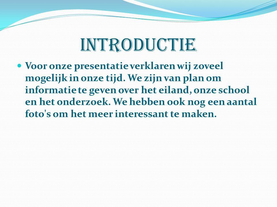 Introductie Voor onze presentatie verklaren wij zoveel mogelijk in onze tijd. We zijn van plan om informatie te geven over het eiland, onze school en