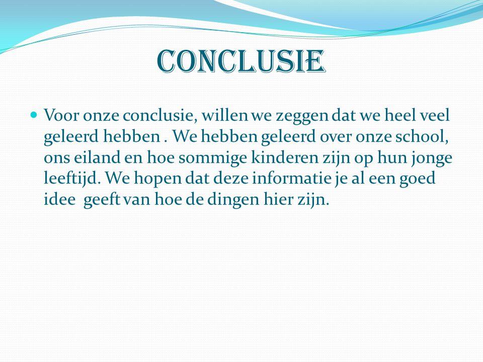 Conclusie Voor onze conclusie, willen we zeggen dat we heel veel geleerd hebben. We hebben geleerd over onze school, ons eiland en hoe sommige kindere