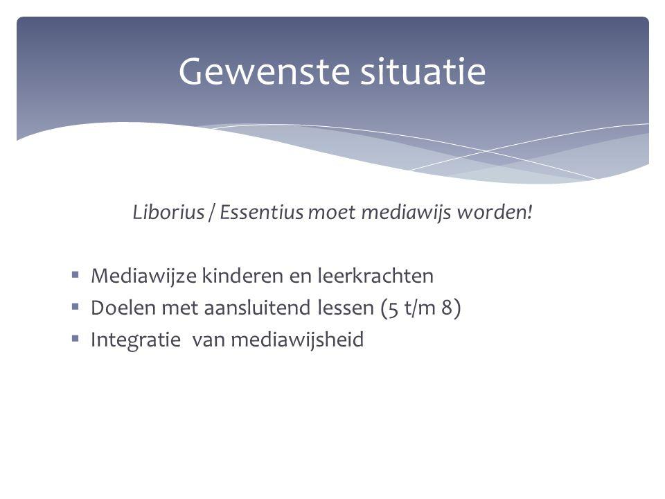 Liborius / Essentius moet mediawijs worden!  Mediawijze kinderen en leerkrachten  Doelen met aansluitend lessen (5 t/m 8)  Integratie van mediawijs