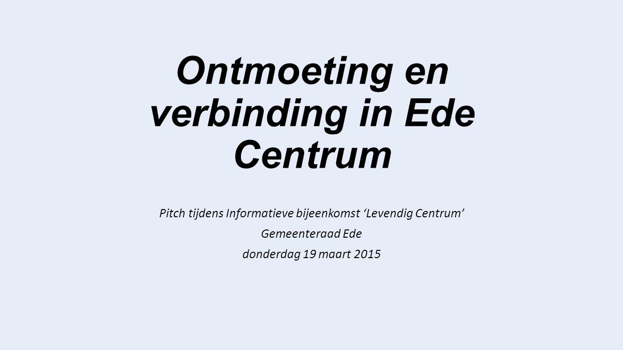 Ontmoeting en verbinding in Ede Centrum Pitch tijdens Informatieve bijeenkomst 'Levendig Centrum' Gemeenteraad Ede donderdag 19 maart 2015