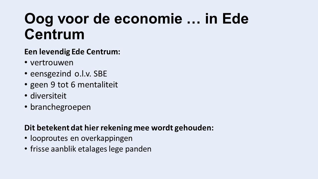 Oog voor de economie … in Ede Centrum Een levendig Ede Centrum: vertrouwen eensgezind o.l.v. SBE geen 9 tot 6 mentaliteit diversiteit branchegroepen D