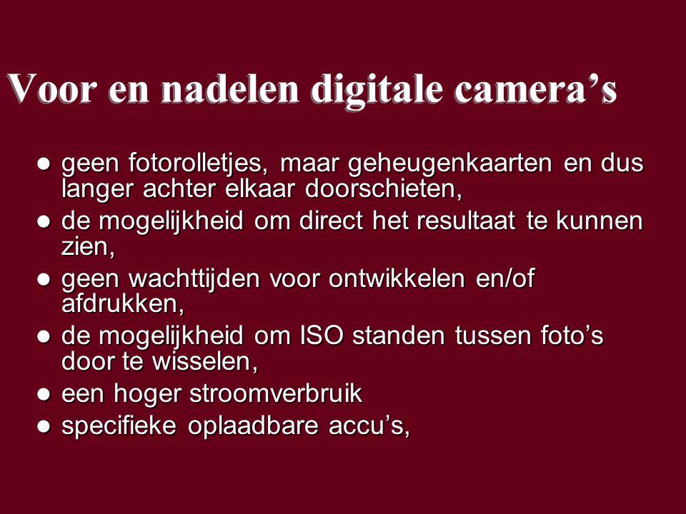Voor en nadelen digitale camera's geen fotorolletjes, maar geheugenkaarten en dus langer achter elkaar doorschieten, geen fotorolletjes, maar geheugenkaarten en dus langer achter elkaar doorschieten, de mogelijkheid om direct het resultaat te kunnen zien, de mogelijkheid om direct het resultaat te kunnen zien, geen wachttijden voor ontwikkelen en/of afdrukken, geen wachttijden voor ontwikkelen en/of afdrukken, de mogelijkheid om ISO standen tussen foto's door te wisselen, de mogelijkheid om ISO standen tussen foto's door te wisselen, een hoger stroomverbruik een hoger stroomverbruik specifieke oplaadbare accu's, specifieke oplaadbare accu's, geen fotorolletjes, maar geheugenkaarten en dus langer achter elkaar doorschieten, geen fotorolletjes, maar geheugenkaarten en dus langer achter elkaar doorschieten, de mogelijkheid om direct het resultaat te kunnen zien, de mogelijkheid om direct het resultaat te kunnen zien, geen wachttijden voor ontwikkelen en/of afdrukken, geen wachttijden voor ontwikkelen en/of afdrukken, de mogelijkheid om ISO standen tussen foto's door te wisselen, de mogelijkheid om ISO standen tussen foto's door te wisselen, een hoger stroomverbruik een hoger stroomverbruik specifieke oplaadbare accu's, specifieke oplaadbare accu's,
