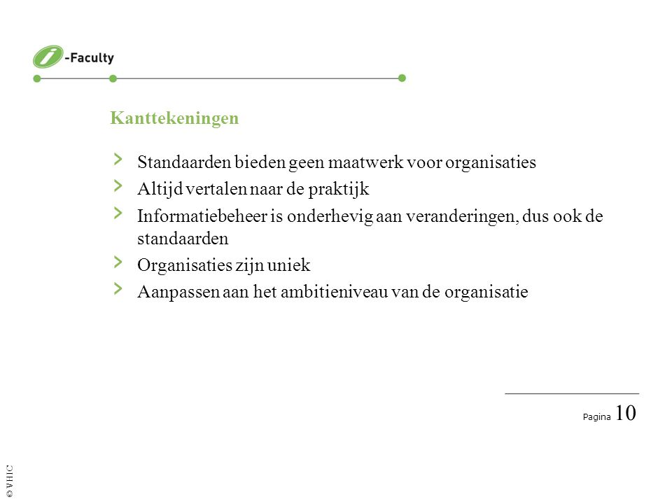 Pagina 10 © VHIC Kanttekeningen › Standaarden bieden geen maatwerk voor organisaties › Altijd vertalen naar de praktijk › Informatiebeheer is onderhevig aan veranderingen, dus ook de standaarden › Organisaties zijn uniek › Aanpassen aan het ambitieniveau van de organisatie