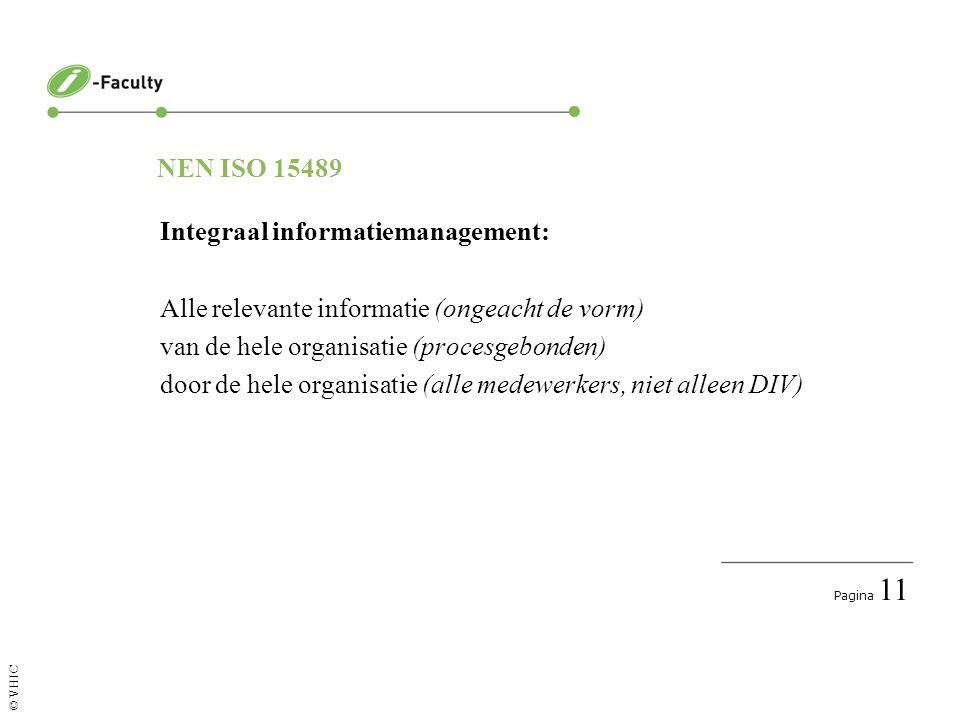 Pagina 11 © VHIC NEN ISO 15489 Integraal informatiemanagement: Alle relevante informatie (ongeacht de vorm) van de hele organisatie (procesgebonden) door de hele organisatie (alle medewerkers, niet alleen DIV)