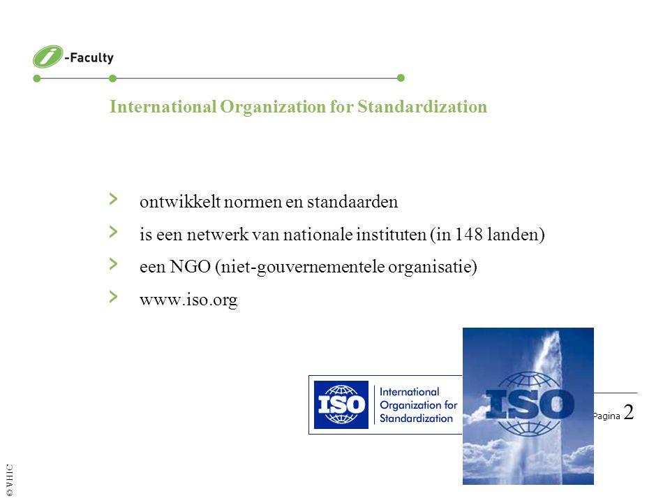 Pagina 2 © VHIC › ontwikkelt normen en standaarden › is een netwerk van nationale instituten (in 148 landen) › een NGO (niet-gouvernementele organisatie) › www.iso.org International Organization for Standardization