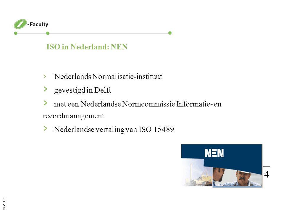 Pagina 4 © VHIC ISO in Nederland: NEN › Nederlands Normalisatie-instituut › gevestigd in Delft › met een Nederlandse Normcommissie Informatie- en recordmanagement › Nederlandse vertaling van ISO 15489