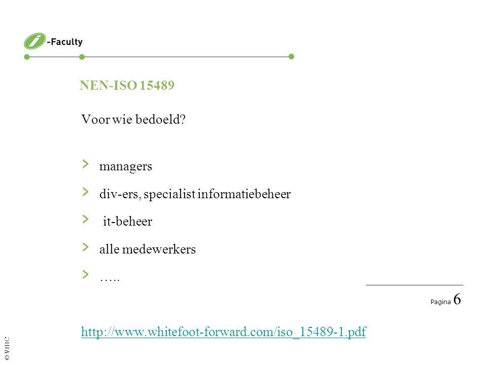 Pagina 6 © VHIC NEN-ISO 15489 Voor wie bedoeld? › managers › div-ers, specialist informatiebeheer › it-beheer › alle medewerkers › ….. http://www.whit