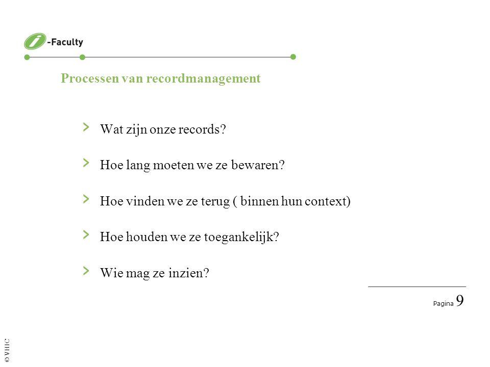 Pagina 9 © VHIC Processen van recordmanagement › Wat zijn onze records? › Hoe lang moeten we ze bewaren? › Hoe vinden we ze terug ( binnen hun context