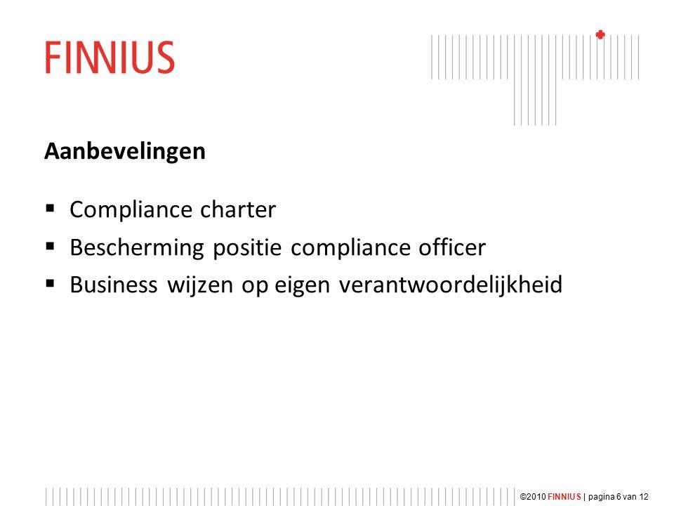 Aanbevelingen  Compliance charter  Bescherming positie compliance officer  Business wijzen op eigen verantwoordelijkheid ©2010 FINNIUS | pagina 6 van 12