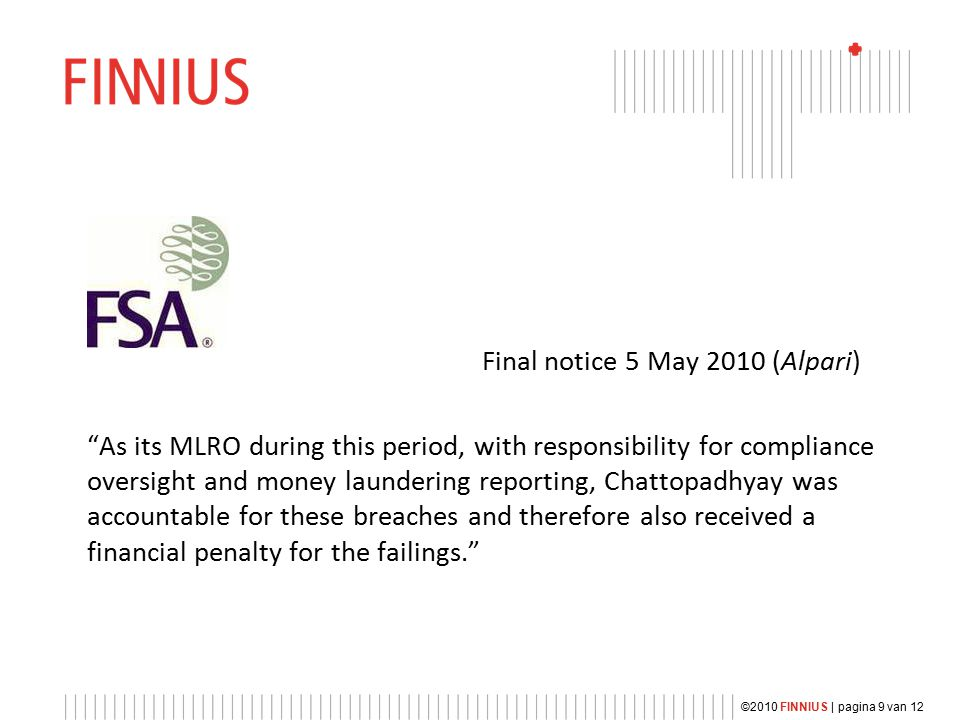 Final notice 5 May 2010 (Alpari) As its MLRO during this period, with responsibility for compliance oversight and money laundering reporting, Chattopadhyay was accountable for these breaches and therefore also received a financial penalty for the failings. ©2010 FINNIUS | pagina 9 van 12
