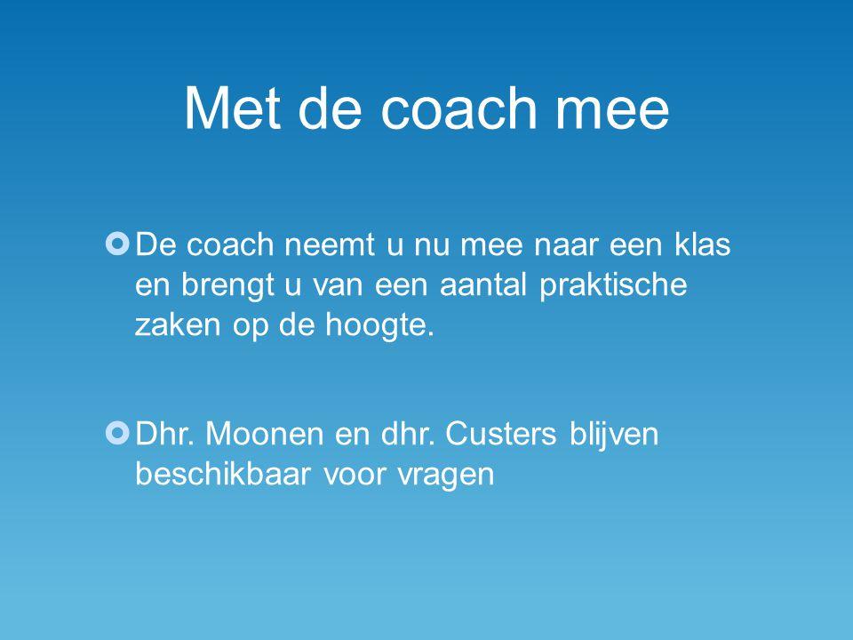Met de coach mee  De coach neemt u nu mee naar een klas en brengt u van een aantal praktische zaken op de hoogte.  Dhr. Moonen en dhr. Custers blijv