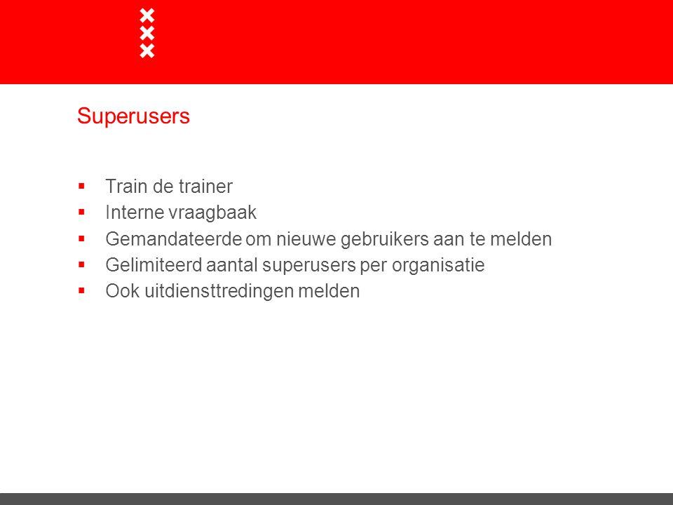Superusers  Train de trainer  Interne vraagbaak  Gemandateerde om nieuwe gebruikers aan te melden  Gelimiteerd aantal superusers per organisatie 