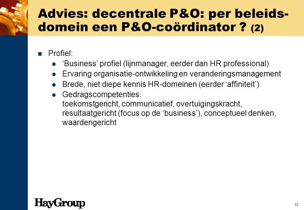 12 Advies: decentrale P&O: per beleids- domein een P&O-coördinator ? (2) Profiel: 'Business' profiel (lijnmanager, eerder dan HR professional) Ervarin