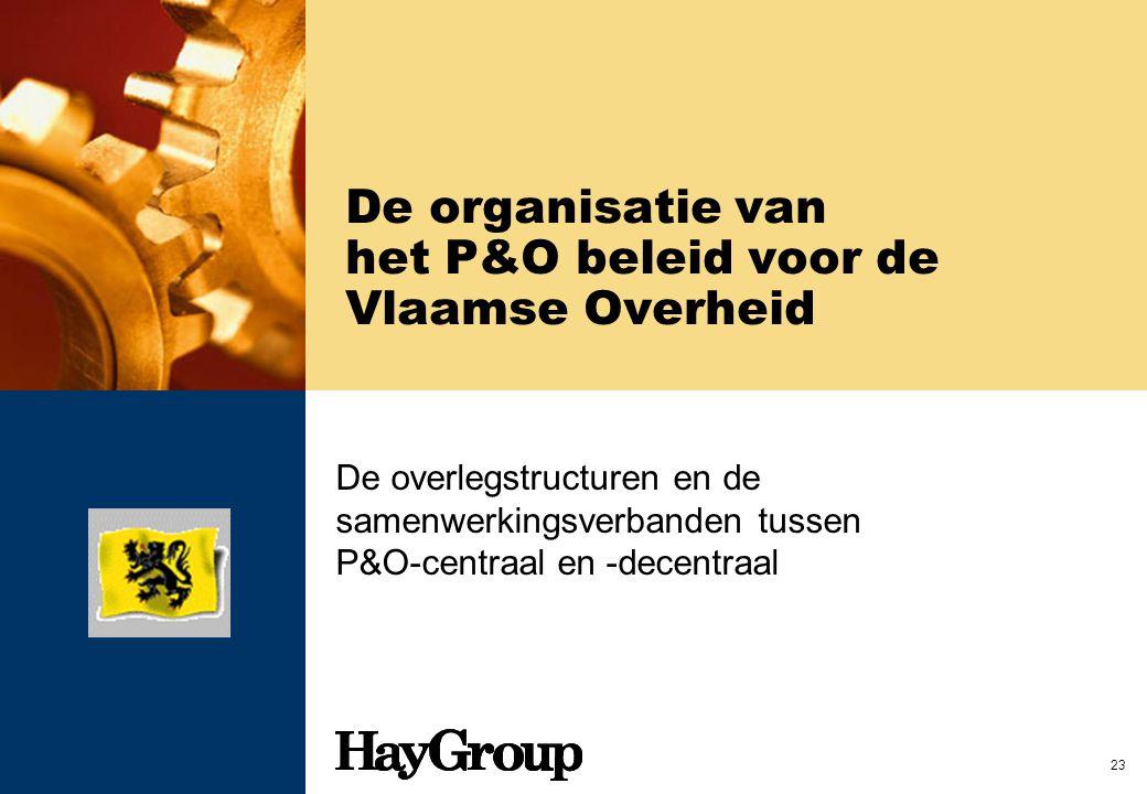 23 De organisatie van het P&O beleid voor de Vlaamse Overheid De overlegstructuren en de samenwerkingsverbanden tussen P&O-centraal en -decentraal