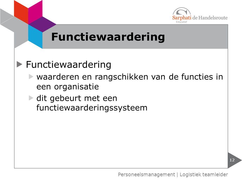 Functiewaardering waarderen en rangschikken van de functies in een organisatie dit gebeurt met een functiewaarderingssysteem 12 Personeelsmanagement | Logistiek teamleider Functiewaardering
