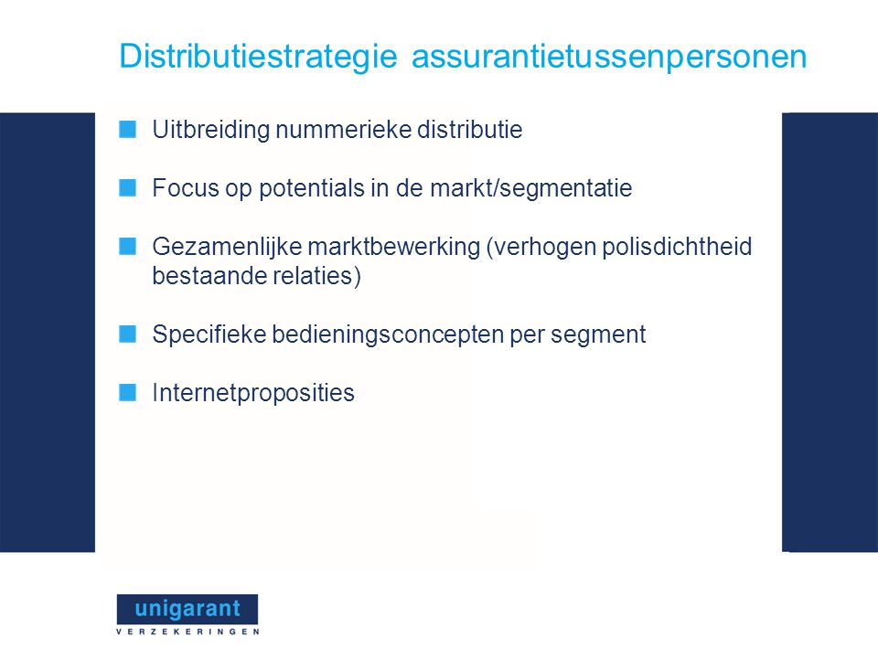 Distributiestrategie assurantietussenpersonen Uitbreiding nummerieke distributie Focus op potentials in de markt/segmentatie Gezamenlijke marktbewerking (verhogen polisdichtheid bestaande relaties) Specifieke bedieningsconcepten per segment Internetproposities