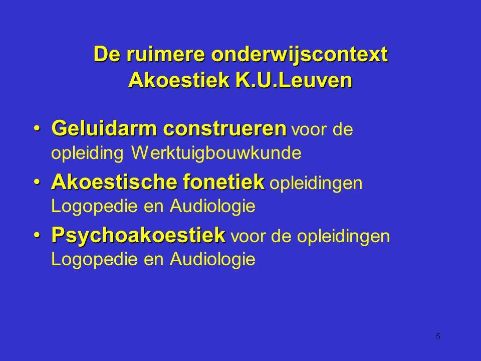 5 De ruimere onderwijscontext Akoestiek K.U.Leuven Geluidarm construerenGeluidarm construeren voor de opleiding Werktuigbouwkunde Akoestische fonetiekAkoestische fonetiek opleidingen Logopedie en Audiologie PsychoakoestiekPsychoakoestiek voor de opleidingen Logopedie en Audiologie