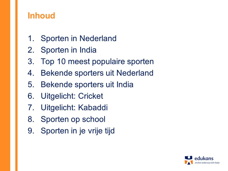 Inhoud 1.Sporten in Nederland 2.Sporten in India 3.Top 10 meest populaire sporten 4.Bekende sporters uit Nederland 5.Bekende sporters uit India 6.Uitgelicht: Cricket 7.Uitgelicht: Kabaddi 8.Sporten op school 9.Sporten in je vrije tijd