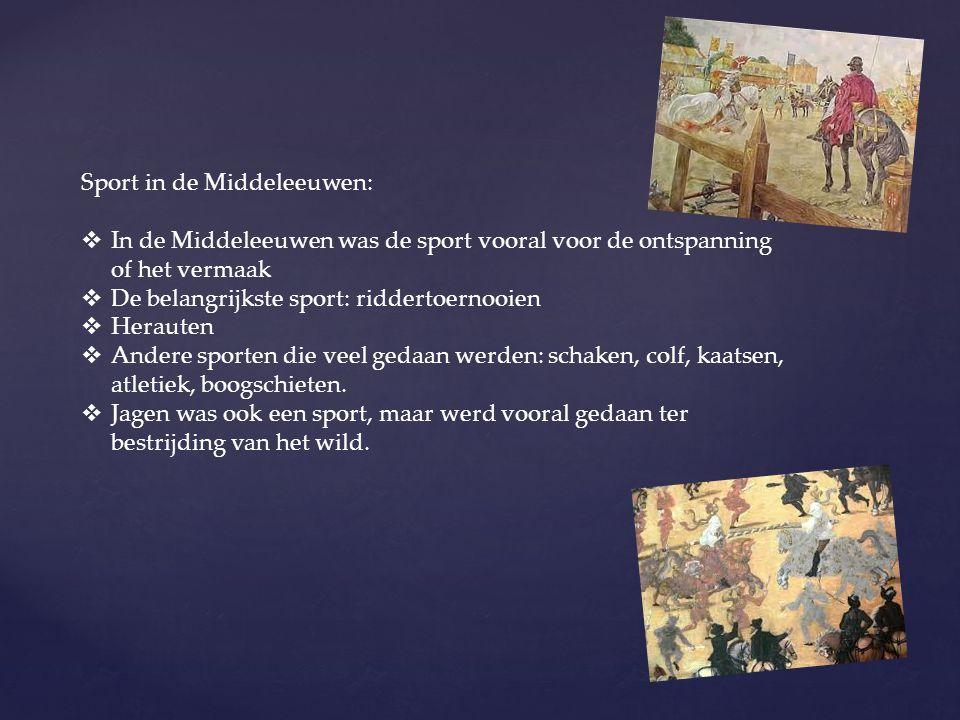 Sport in de Middeleeuwen:  In de Middeleeuwen was de sport vooral voor de ontspanning of het vermaak  De belangrijkste sport: riddertoernooien  Her