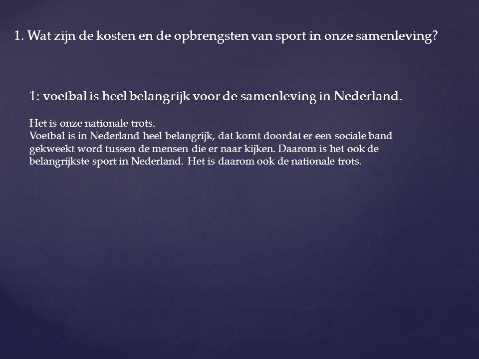 1. Wat zijn de kosten en de opbrengsten van sport in onze samenleving? 1: voetbal is heel belangrijk voor de samenleving in Nederland. Het is onze nat