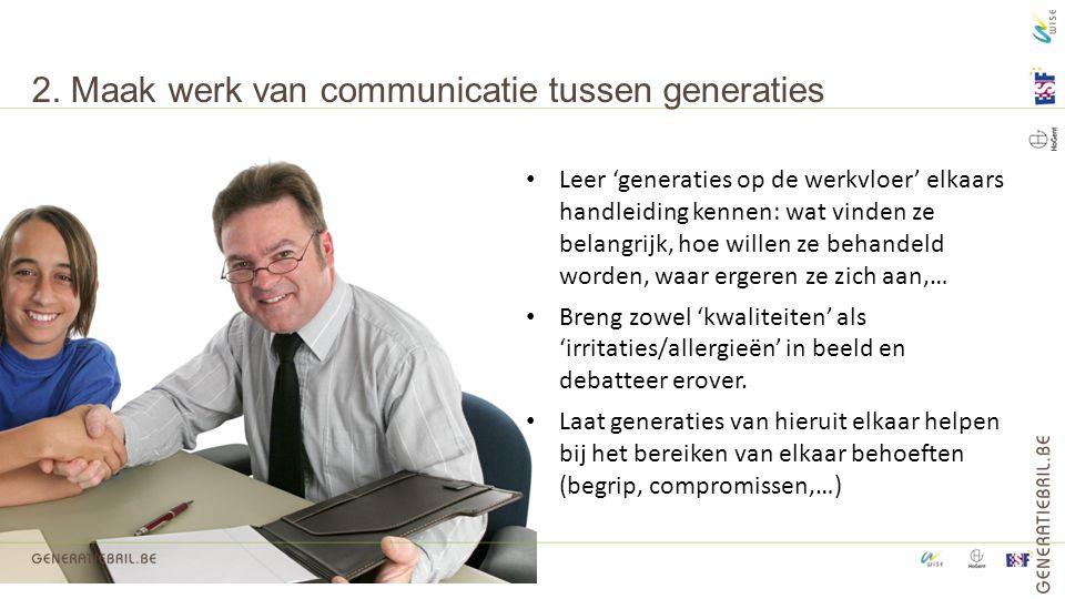 2. Maak werk van communicatie tussen generaties Leer 'generaties op de werkvloer' elkaars handleiding kennen: wat vinden ze belangrijk, hoe willen ze