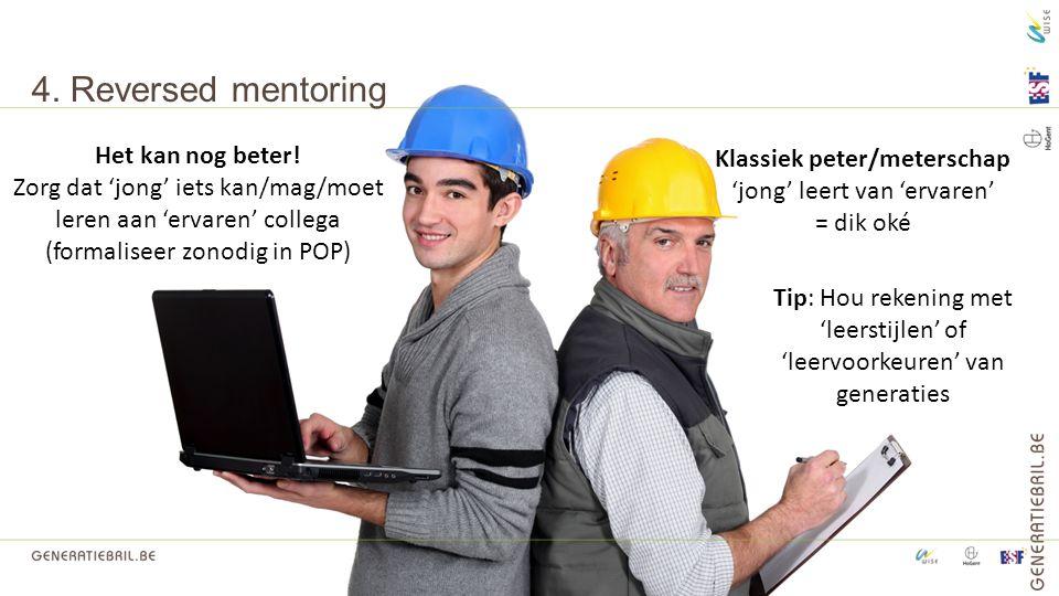 4. Reversed mentoring Tip: Hou rekening met 'leerstijlen' of 'leervoorkeuren' van generaties Klassiek peter/meterschap 'jong' leert van 'ervaren' = di