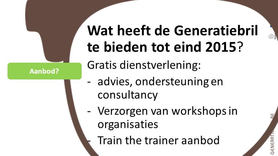 Aanbod? Wat heeft de Generatiebril te bieden tot eind 2015? Gratis dienstverlening: -advies, ondersteuning en consultancy -Verzorgen van workshops in