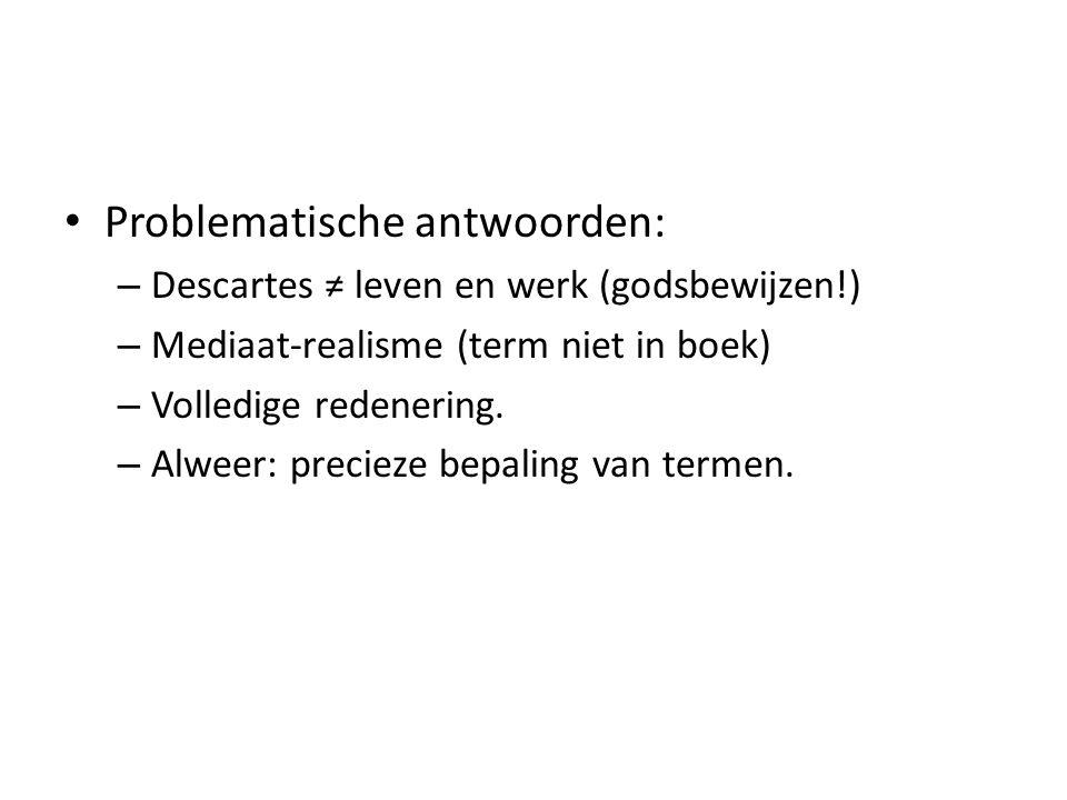 Problematische antwoorden: – Descartes ≠ leven en werk (godsbewijzen!) – Mediaat-realisme (term niet in boek) – Volledige redenering.