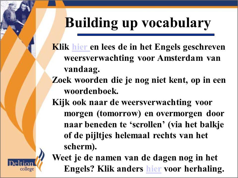 Building up vocabulary Klik hier en lees de in het Engels geschreven weersverwachting voor Amsterdam van vandaag.hier Zoek woorden die je nog niet ken