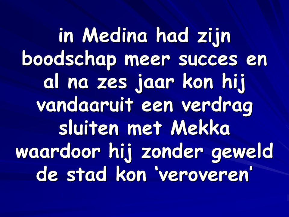 in Medina had zijn boodschap meer succes en al na zes jaar kon hij vandaaruit een verdrag sluiten met Mekka waardoor hij zonder geweld de stad kon 'veroveren'