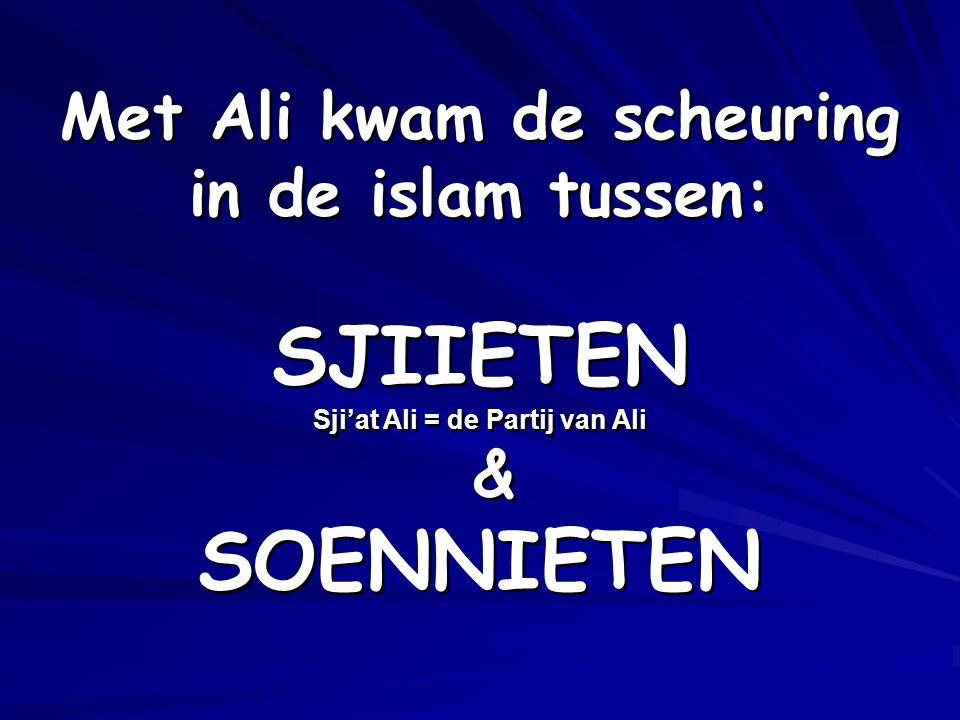 Met Ali kwam de scheuring in de islam tussen: SJIIETEN Sji'at Ali = de Partij van Ali & SOENNIETEN