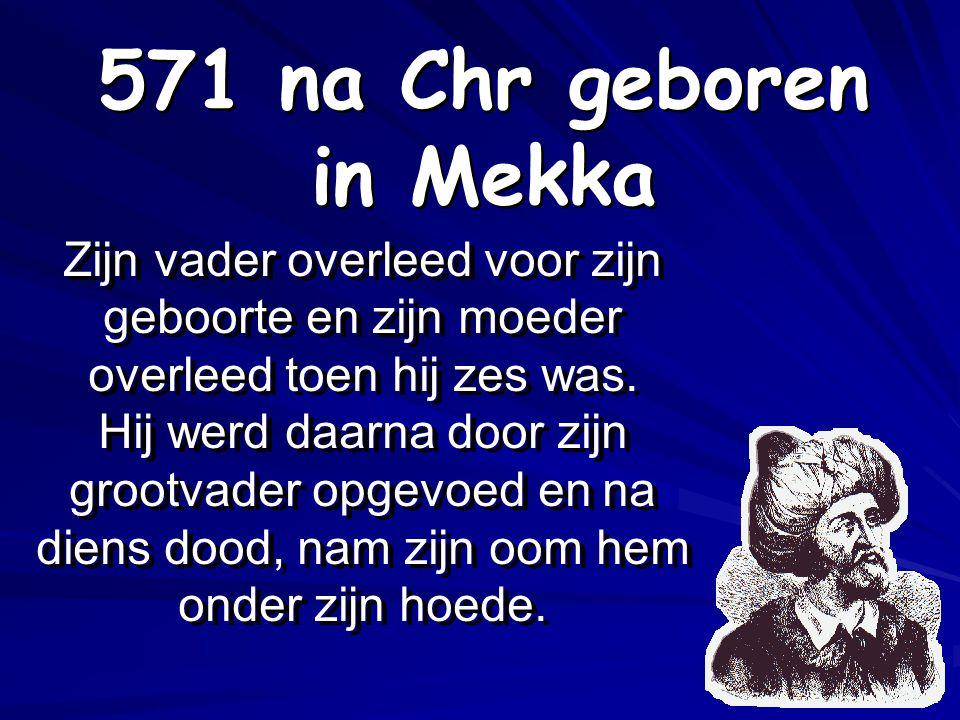 571 na Chr geboren in Mekka Zijn vader overleed voor zijn geboorte en zijn moeder overleed toen hij zes was.
