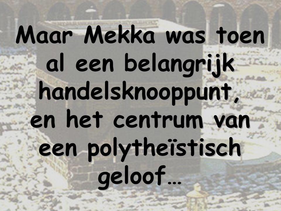 Maar Mekka was toen al een belangrijk handelsknooppunt, en het centrum van een polytheïstisch geloof…