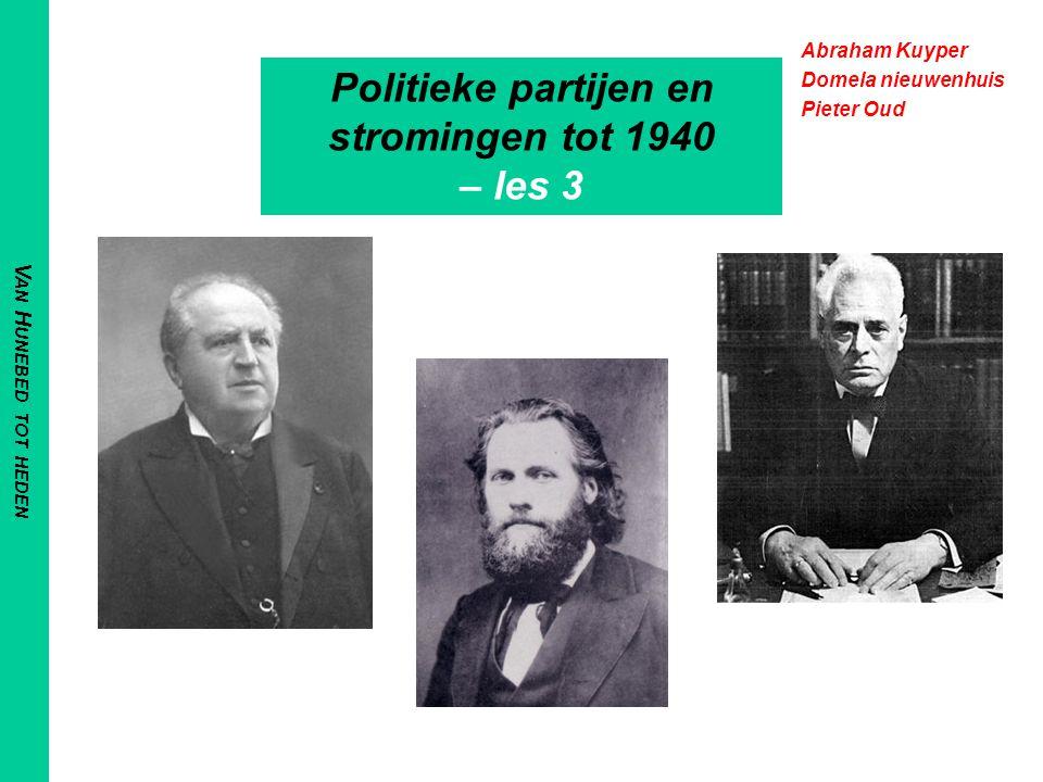 V AN H UNEBED TOT HEDEN Politieke partijen en stromingen tot 1940 – les 3 Abraham Kuyper Domela nieuwenhuis Pieter Oud