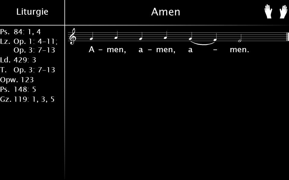 Liturgie Ps.84: 1, 4 Lz.Op. 1: 4-11; Op. 3: 7-13 Ld.429: 3 T.Op.
