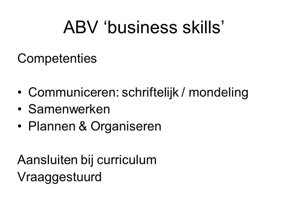 ABV 'business skills' Competenties Communiceren: schriftelijk / mondeling Samenwerken Plannen & Organiseren Aansluiten bij curriculum Vraaggestuurd