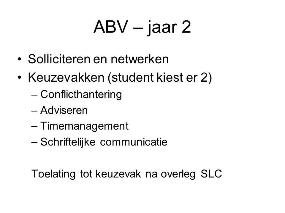 ABV – jaar 2 Solliciteren en netwerken Keuzevakken (student kiest er 2) –Conflicthantering –Adviseren –Timemanagement –Schriftelijke communicatie Toel