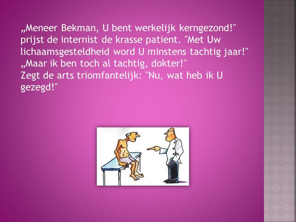 """""""Meneer Bekman, U bent werkelijk kerngezond! prijst de internist de krasse patient."""