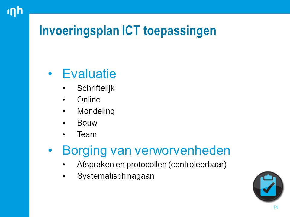 Invoeringsplan ICT toepassingen 14 Evaluatie Schriftelijk Online Mondeling Bouw Team Borging van verworvenheden Afspraken en protocollen (controleerbaar) Systematisch nagaan