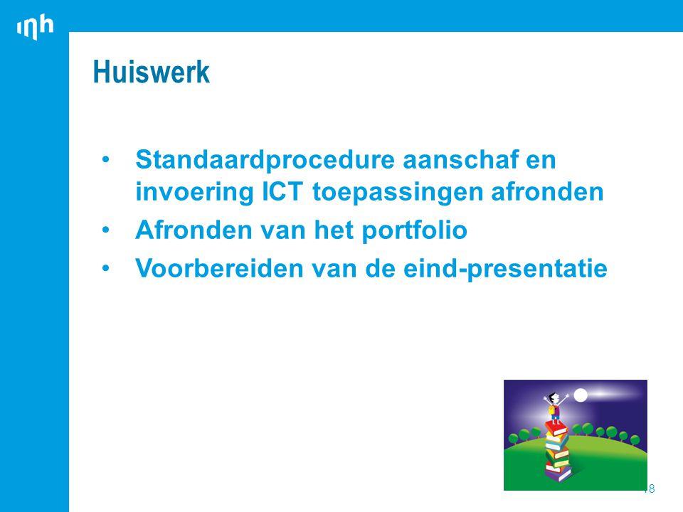 Standaardprocedure aanschaf en invoering ICT toepassingen afronden Afronden van het portfolio Voorbereiden van de eind-presentatie Huiswerk 18
