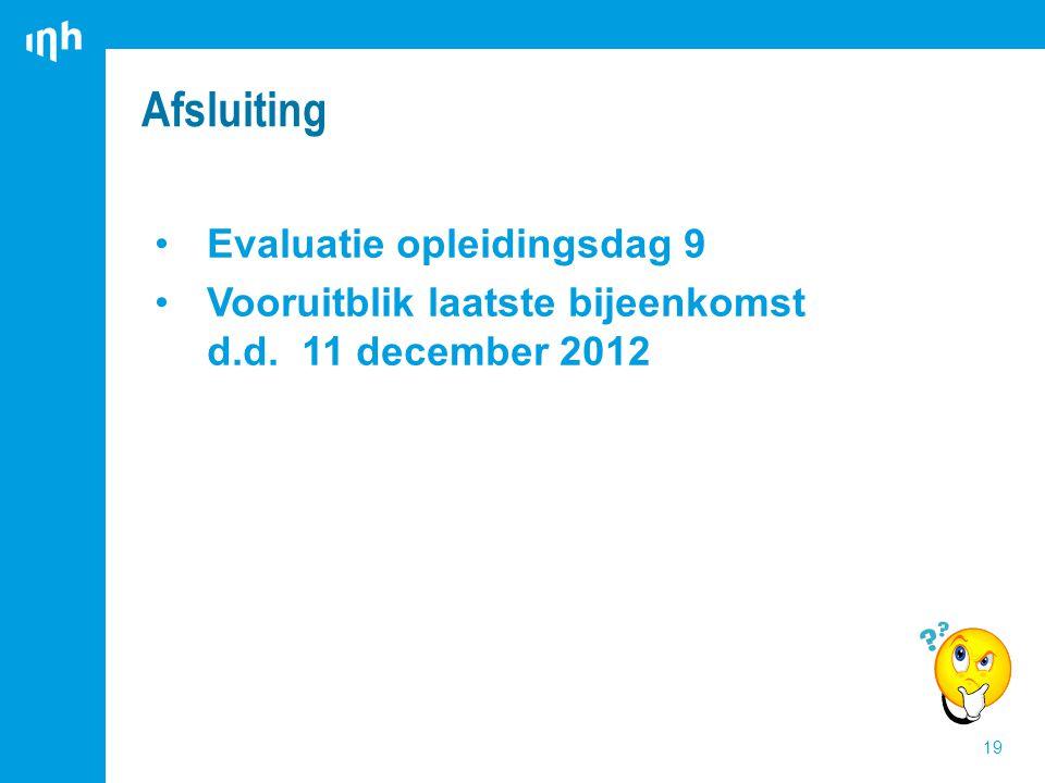 Evaluatie opleidingsdag 9 Vooruitblik laatste bijeenkomst d.d. 11 december 2012 Afsluiting 19