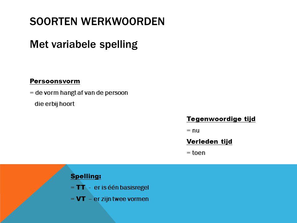 SOORTEN WERKWOORDEN Persoonsvorm = de vorm hangt af van de persoon die erbij hoort Met variabele spelling Tegenwoordige tijd = nu Verleden tijd = toen Spelling: = TT - er is één basisregel = VT – er zijn twee vormen
